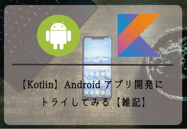 【Kotlin】Androidアプリ開発にトライしてみる【雑記】